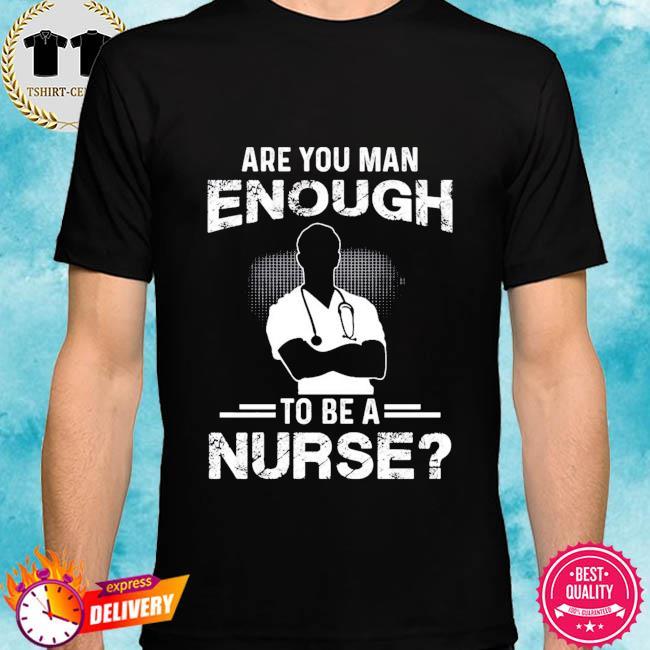 Are you man enough to be a nurse shirt