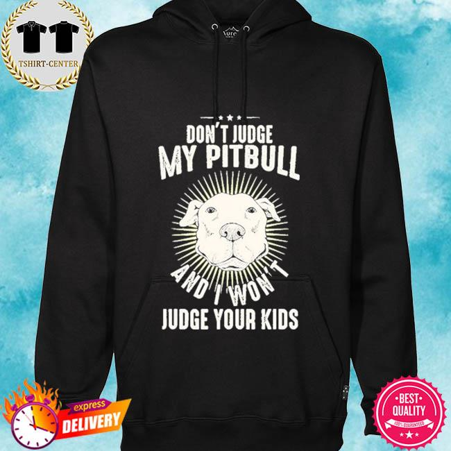 Don't judge my Pitbull and I won't judge your kids s hoodie