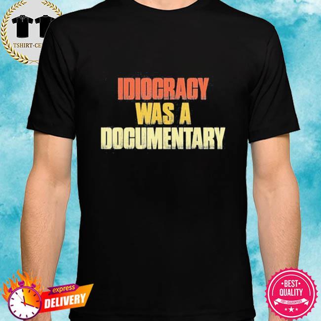 Idiocracy was a Documentary shirt