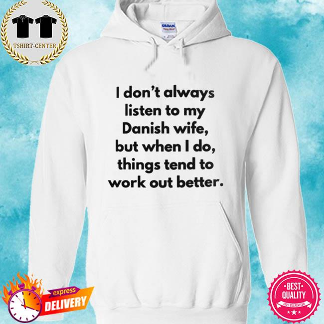 I don't always listen to my danish wife but when I do things tend to work out better s hoodie