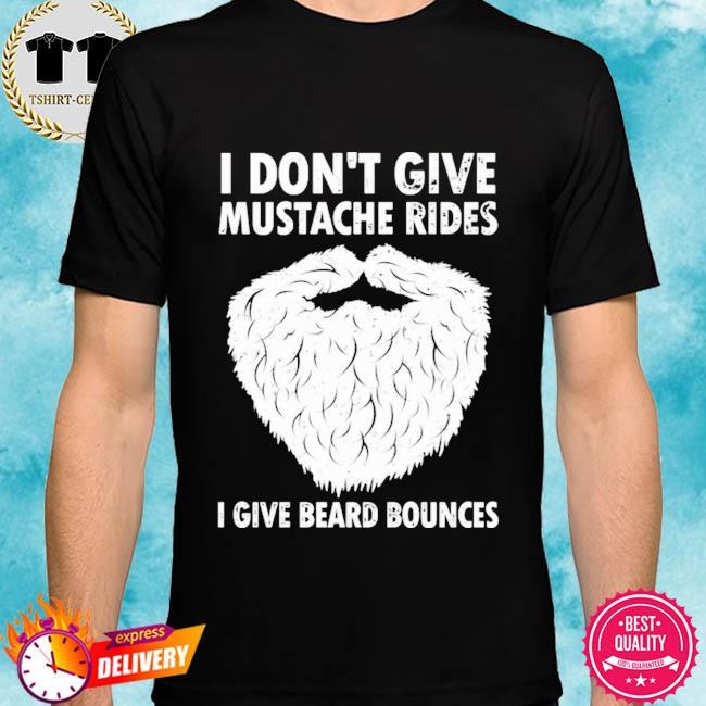 I don't give mustache rides I give beard bounces shirt