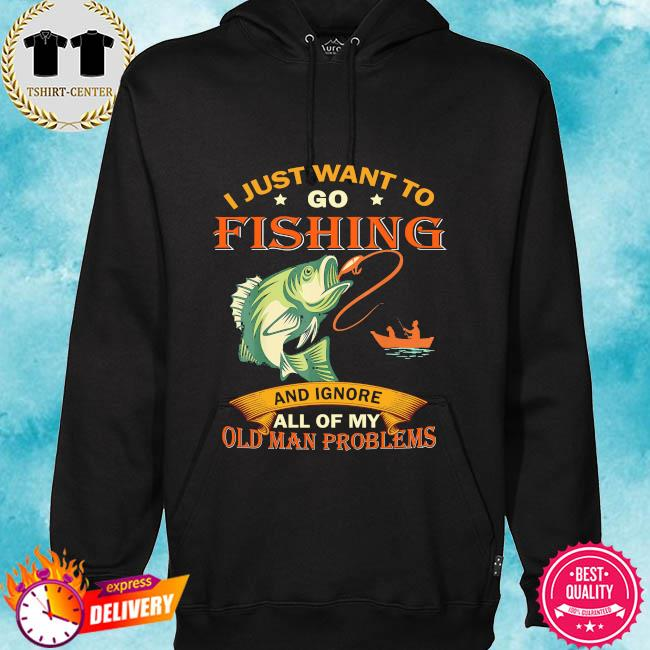 I just want to go fishing and ignore all of my old man problems s hoodie