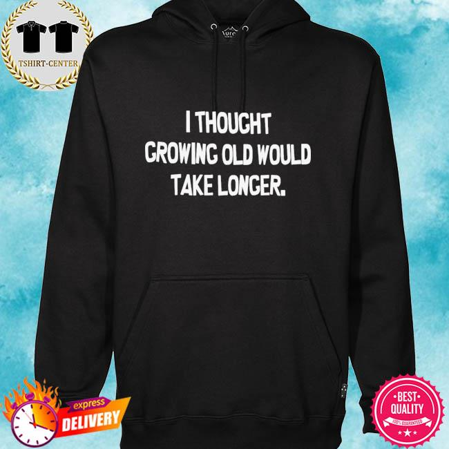 I thought growing old would take longer s hoodie