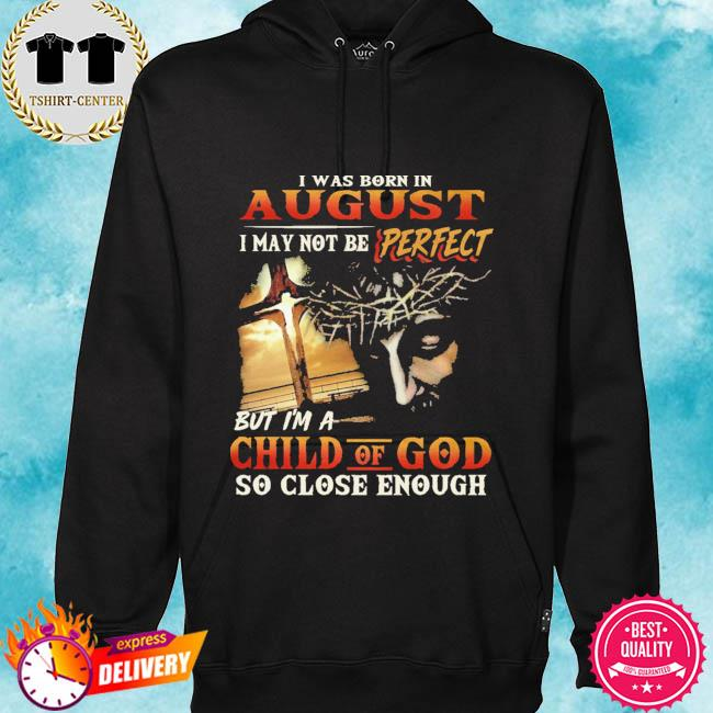 I was born in august I may not be perfect but I'm a child of god so close enough s hoodie