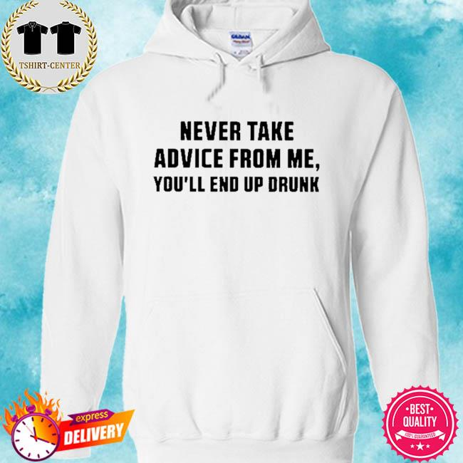 Never take advice from me you'll end up drunk s hoodie