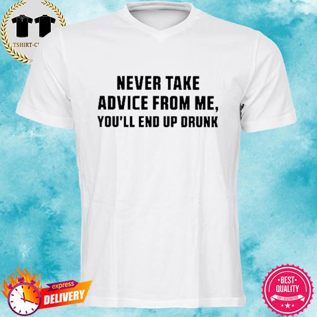 Never take advice from me you'll end up drunk shirt